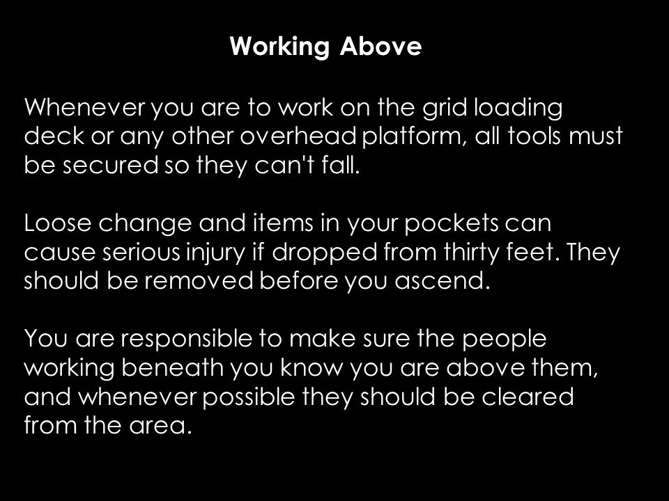 Working Above Whenever you are to work on the grid loading deck or any other overhead platform, all tools must be secured so they can t fall.