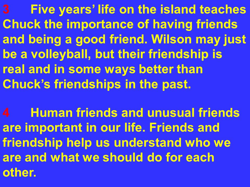 3 Five years' life on the island teaches Chuck the importance of having friends and being a good friend. Wilson may just be a volleyball, but their friendship is real and in some ways better than Chuck's friendships in the past.
