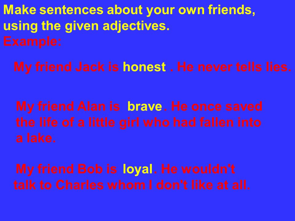Make sentences about your own friends, using the given adjectives.