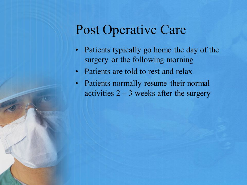 Post Operative Care Patients typically go home the day of the surgery or the following morning. Patients are told to rest and relax.