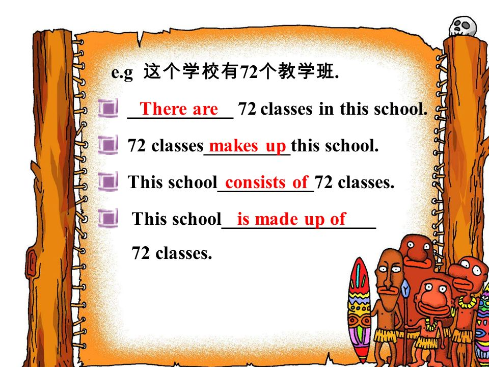 e.g 这个学校有72个教学班. ___________ 72 classes in this school. There are. 72 classes_________this school.