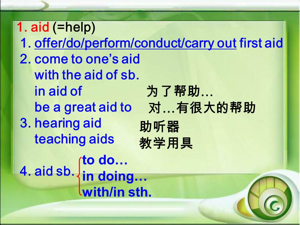 1. aid (=help) 1. offer/do/perform/conduct/carry out first aid. 2. come to one's aid. with the aid of sb.