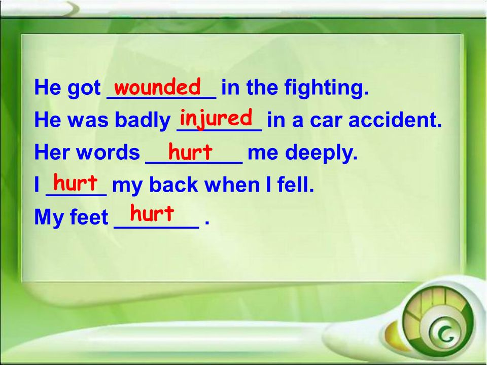 wounded He got _________ in the fighting. He was badly _______ in a car accident. Her words ________ me deeply.