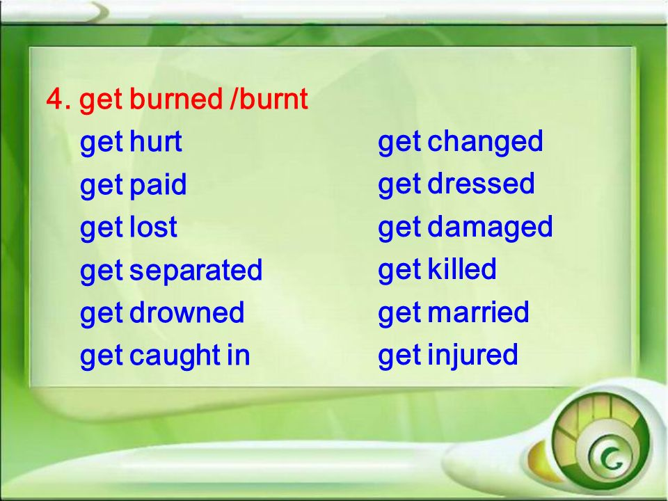 4. get burned /burnt get hurt. get paid. get lost. get separated. get drowned. get caught in. get changed.