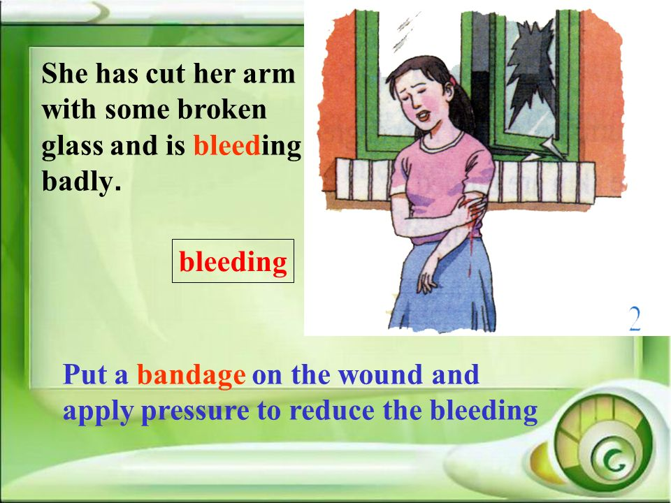 She has cut her arm with some broken glass and is bleeding badly.