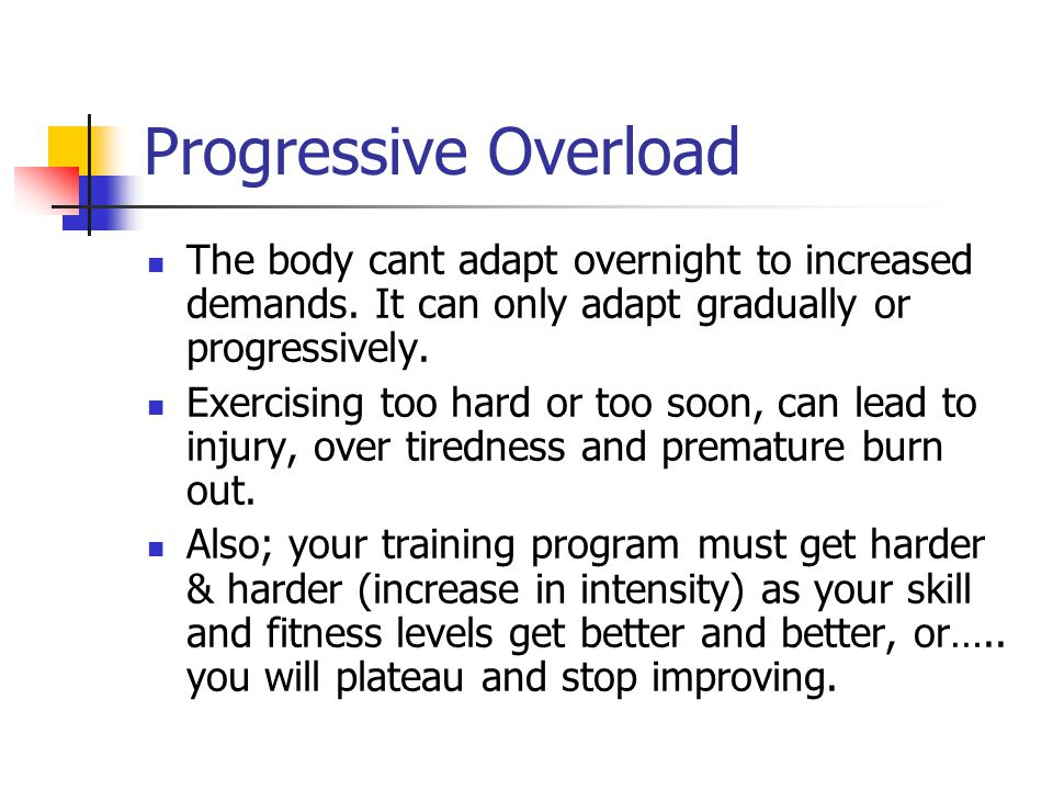 Progressive Overload The body cant adapt overnight to increased demands. It can only adapt gradually or progressively.