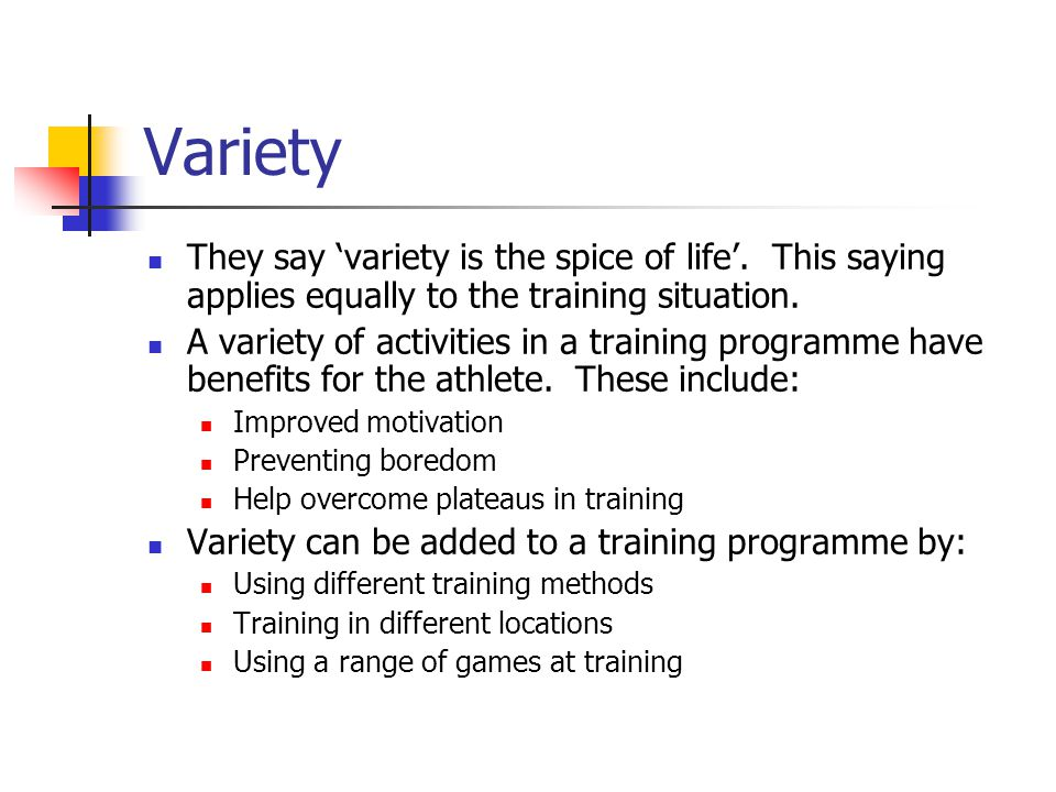 Variety They say 'variety is the spice of life'. This saying applies equally to the training situation.