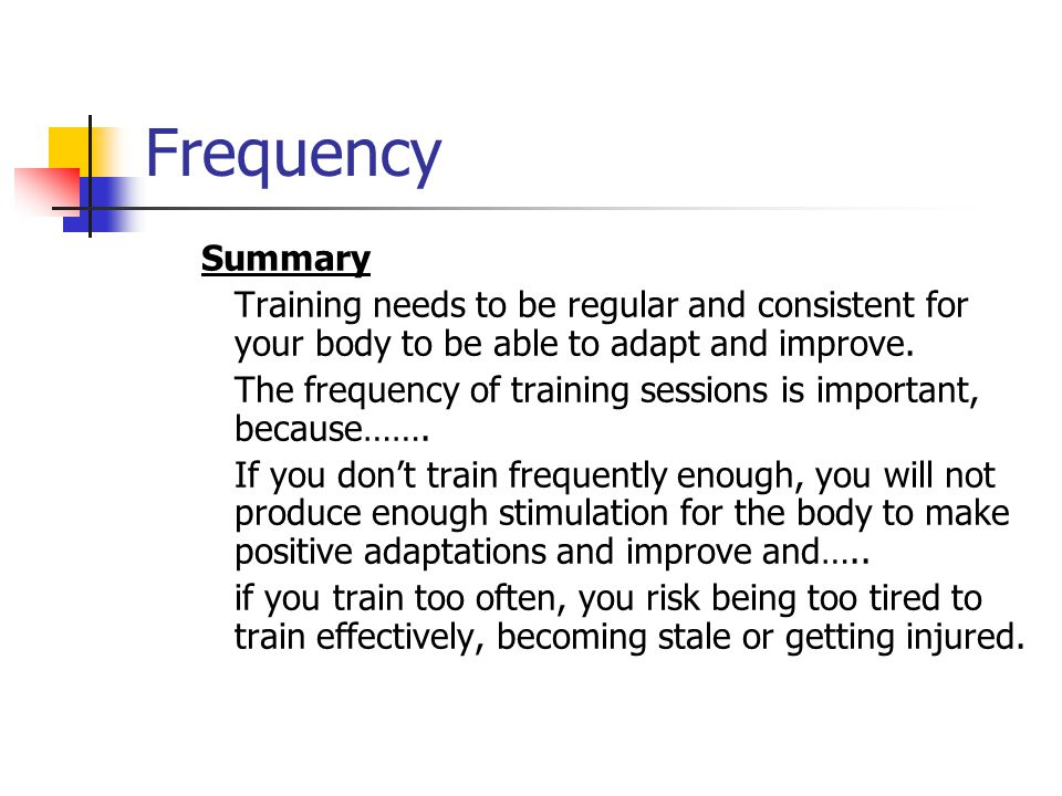Frequency Summary. Training needs to be regular and consistent for your body to be able to adapt and improve.