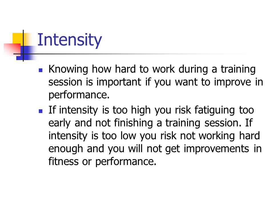 Intensity Knowing how hard to work during a training session is important if you want to improve in performance.