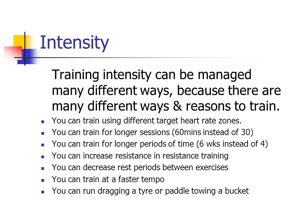 Intensity Training intensity can be managed many different ways, because there are many different ways & reasons to train.