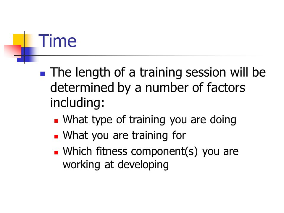 Time The length of a training session will be determined by a number of factors including: What type of training you are doing.