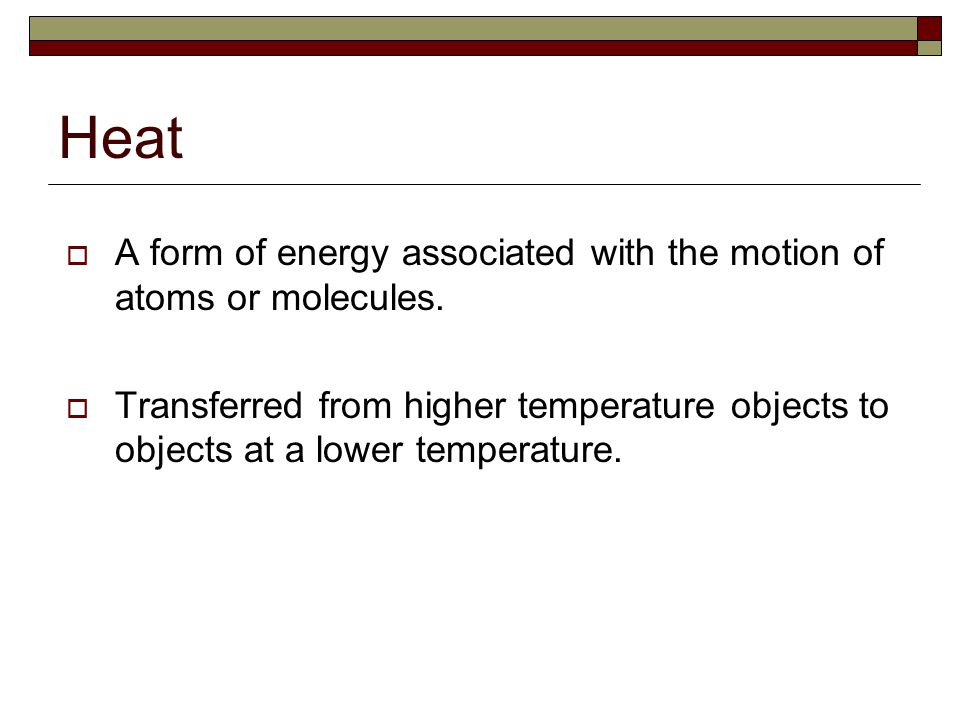 Heat A form of energy associated with the motion of atoms or molecules.