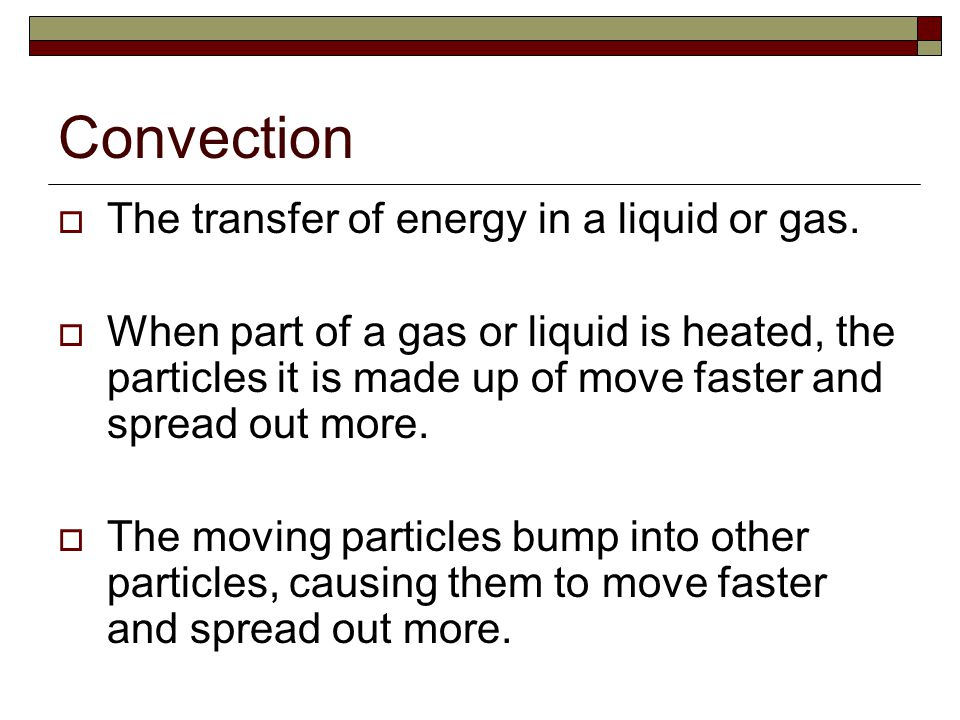 Convection The transfer of energy in a liquid or gas.
