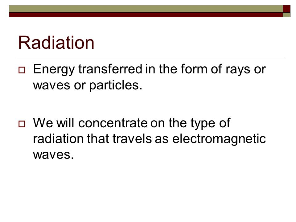 Radiation Energy transferred in the form of rays or waves or particles.