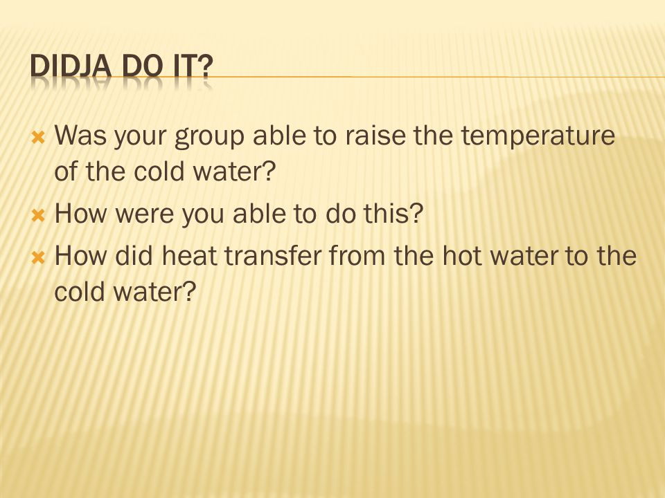 Didja do it Was your group able to raise the temperature of the cold water How were you able to do this