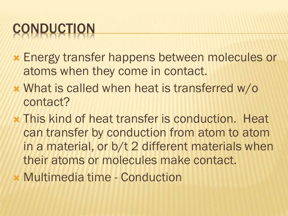 Conduction Energy transfer happens between molecules or atoms when they come in contact. What is called when heat is transferred w/o contact