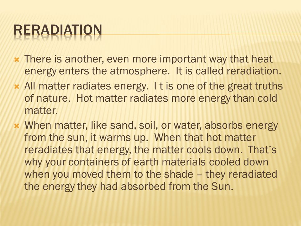 Reradiation There is another, even more important way that heat energy enters the atmosphere. It is called reradiation.
