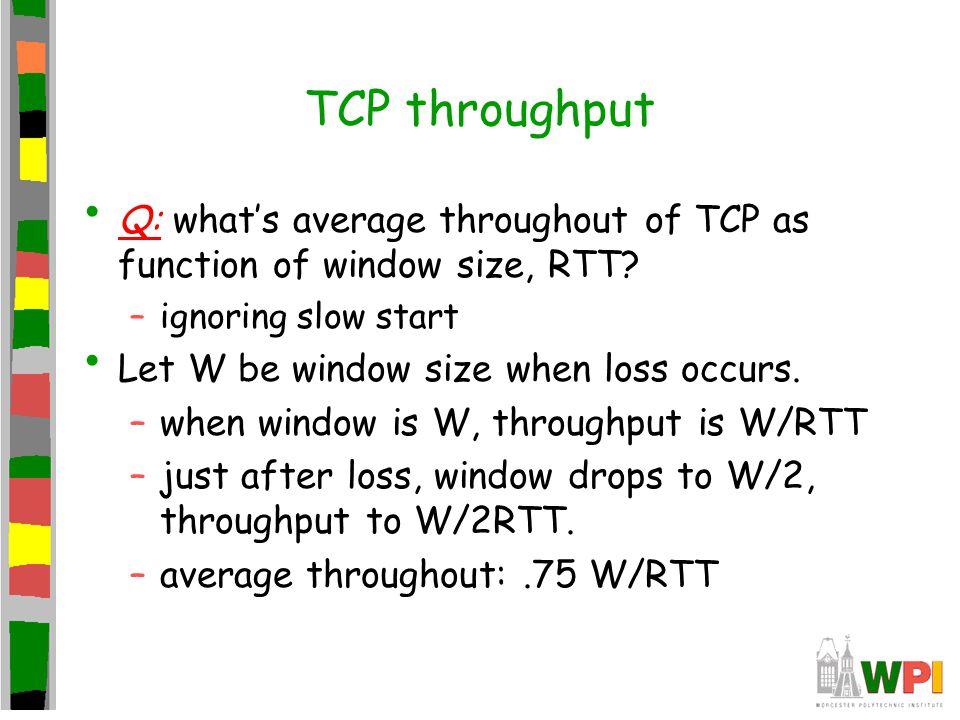 TCP throughput Q: what's average throughout of TCP as function of window size, RTT ignoring slow start.