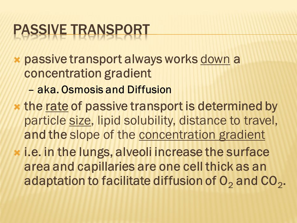Passive Transport passive transport always works down a concentration gradient. – aka. Osmosis and Diffusion.