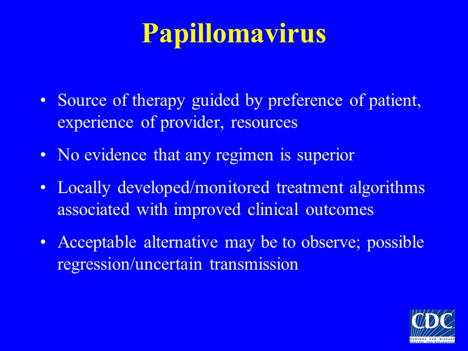 Papillomavirus Source of therapy guided by preference of patient, experience of provider, resources.