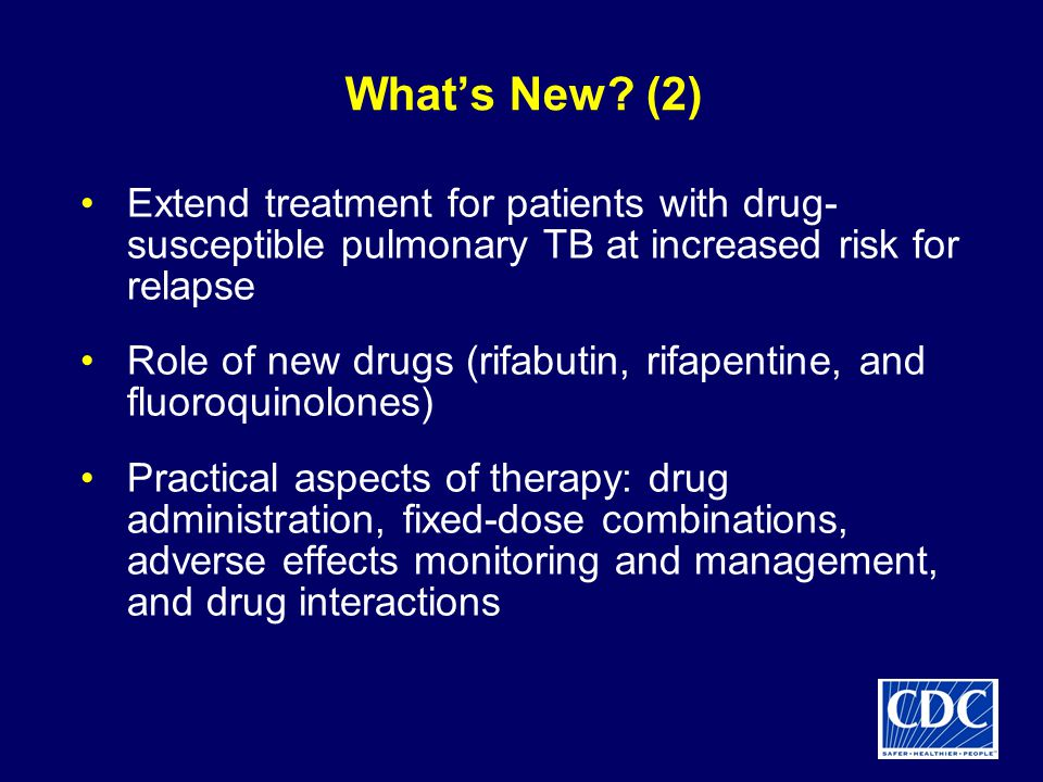 What's New (2) Extend treatment for patients with drug-susceptible pulmonary TB at increased risk for relapse.