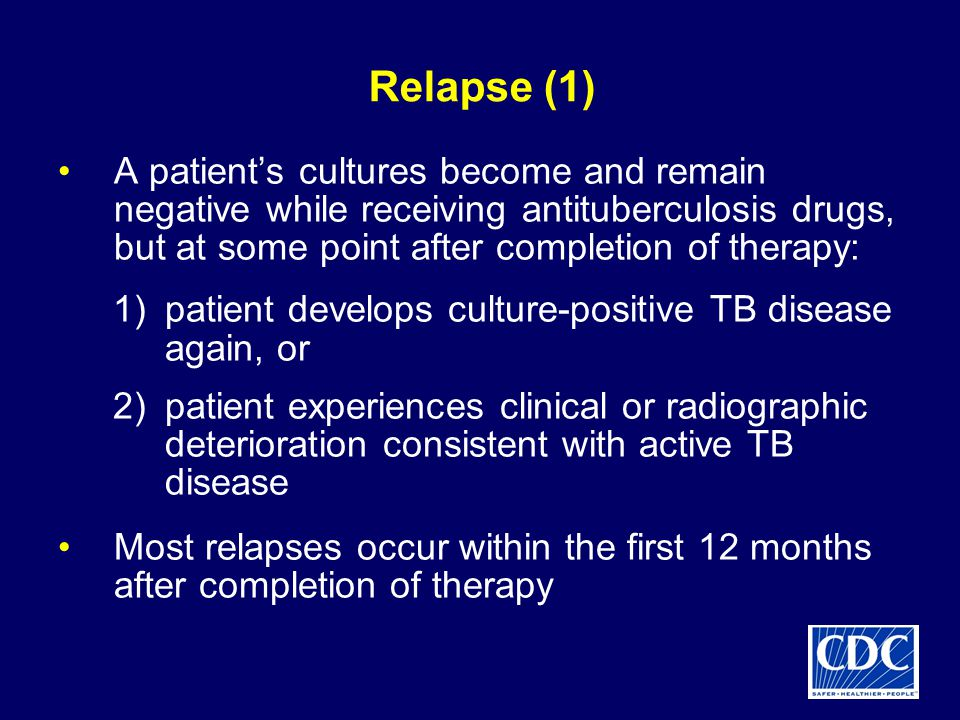 Relapse (1) A patient's cultures become and remain negative while receiving antituberculosis drugs, but at some point after completion of therapy: