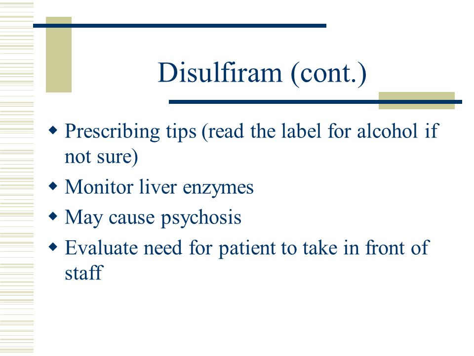 Disulfiram (cont.) Prescribing tips (read the label for alcohol if not sure) Monitor liver enzymes.