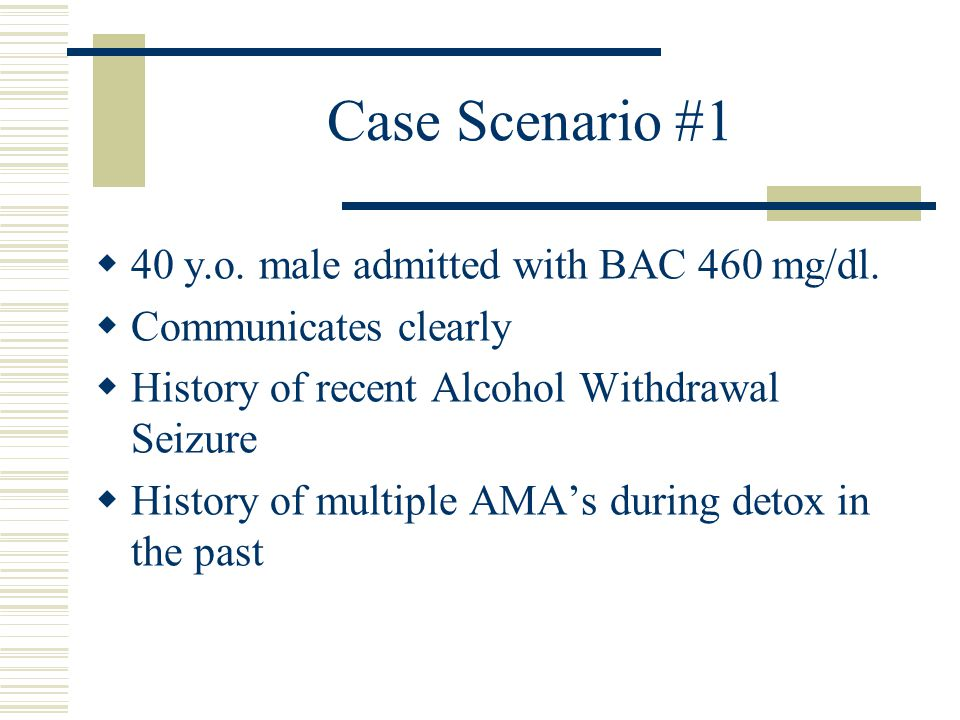 Case Scenario #1 40 y.o. male admitted with BAC 460 mg/dl.