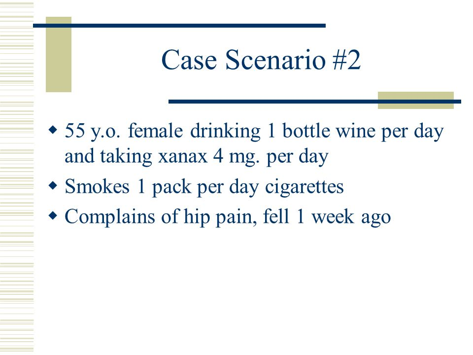 Case Scenario #2 55 y.o. female drinking 1 bottle wine per day and taking xanax 4 mg. per day. Smokes 1 pack per day cigarettes.