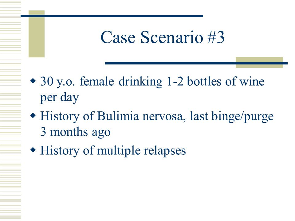 Case Scenario #3 30 y.o. female drinking 1-2 bottles of wine per day