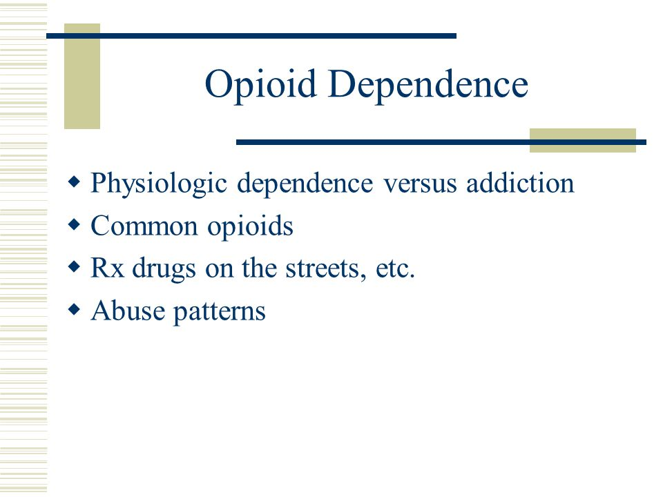 Opioid Dependence Physiologic dependence versus addiction