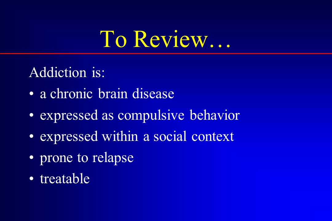 To Review… Addiction is: a chronic brain disease