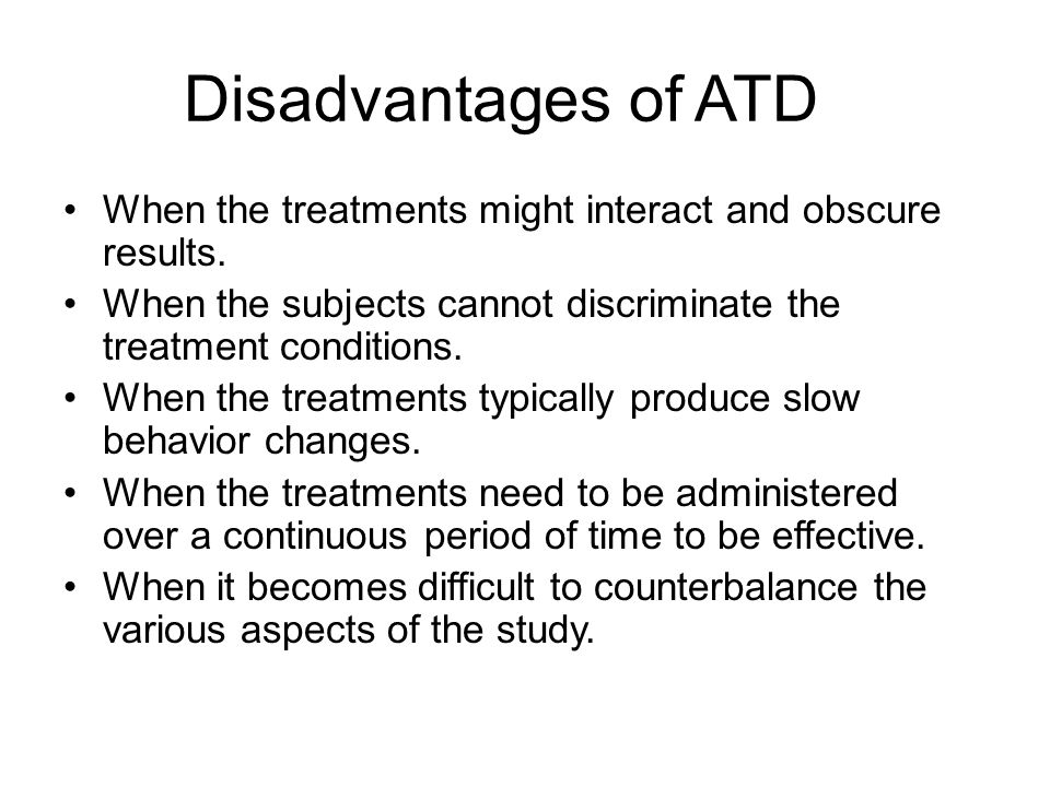 Disadvantages of ATD When the treatments might interact and obscure results. When the subjects cannot discriminate the treatment conditions.