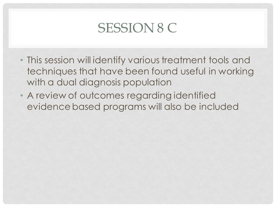 SESSION 8 C This session will identify various treatment tools and techniques that have been found useful in working with a dual diagnosis population.