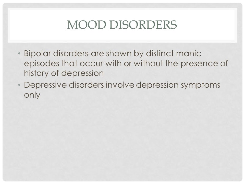 MOOD DISORDERS Bipolar disorders-are shown by distinct manic episodes that occur with or without the presence of history of depression.