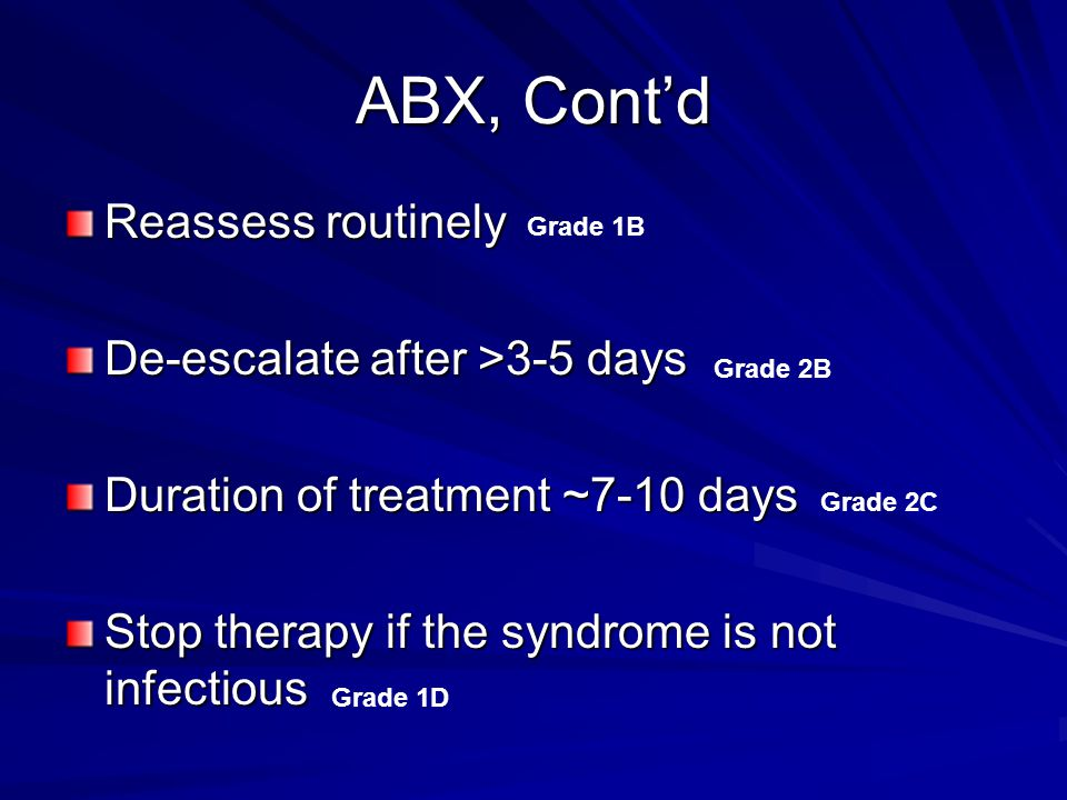 ABX, Cont'd Reassess routinely De-escalate after >3-5 days