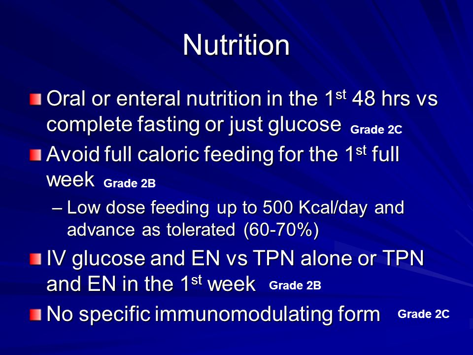 Nutrition Oral or enteral nutrition in the 1st 48 hrs vs complete fasting or just glucose. Avoid full caloric feeding for the 1st full week.