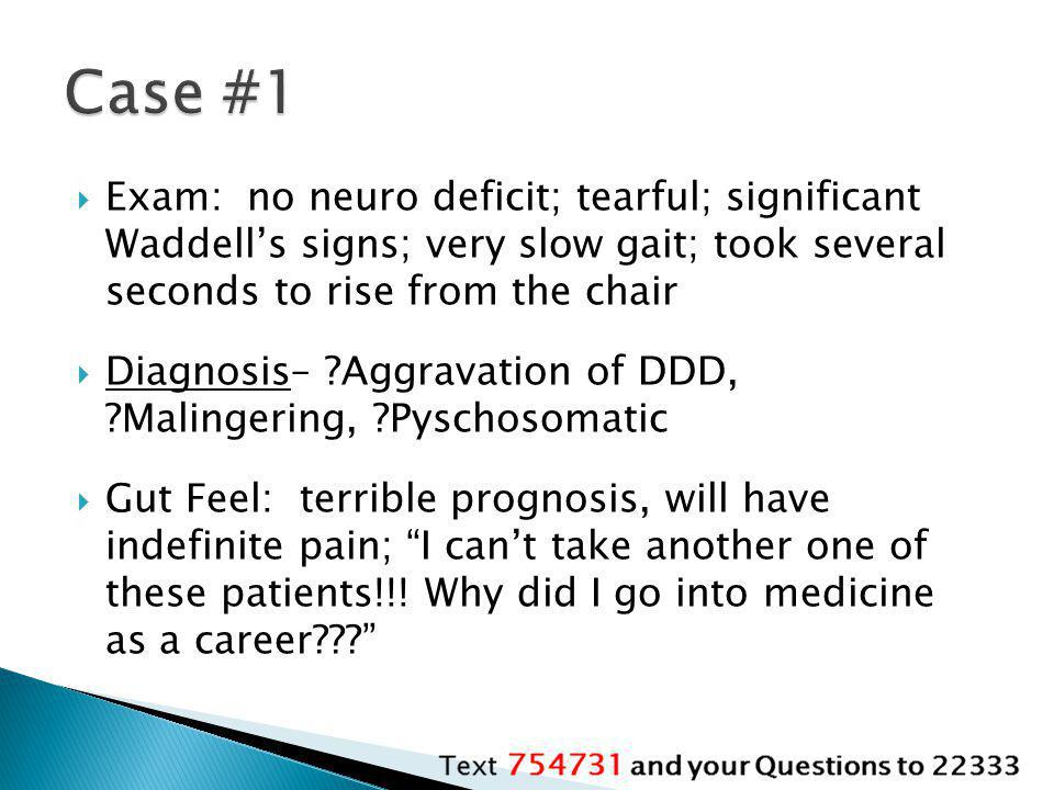 Case #1 Exam: no neuro deficit; tearful; significant Waddell's signs; very slow gait; took several seconds to rise from the chair.