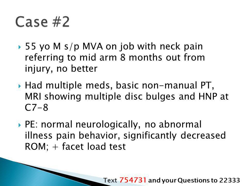 Case #2 55 yo M s/p MVA on job with neck pain referring to mid arm 8 months out from injury, no better.