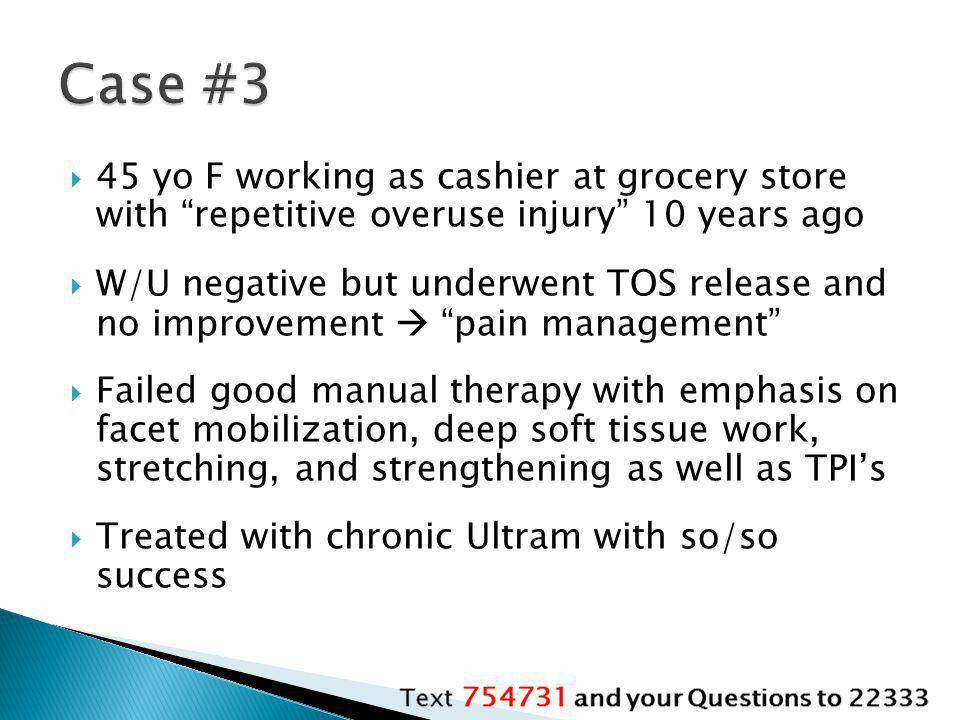 Case #3 45 yo F working as cashier at grocery store with repetitive overuse injury 10 years ago.