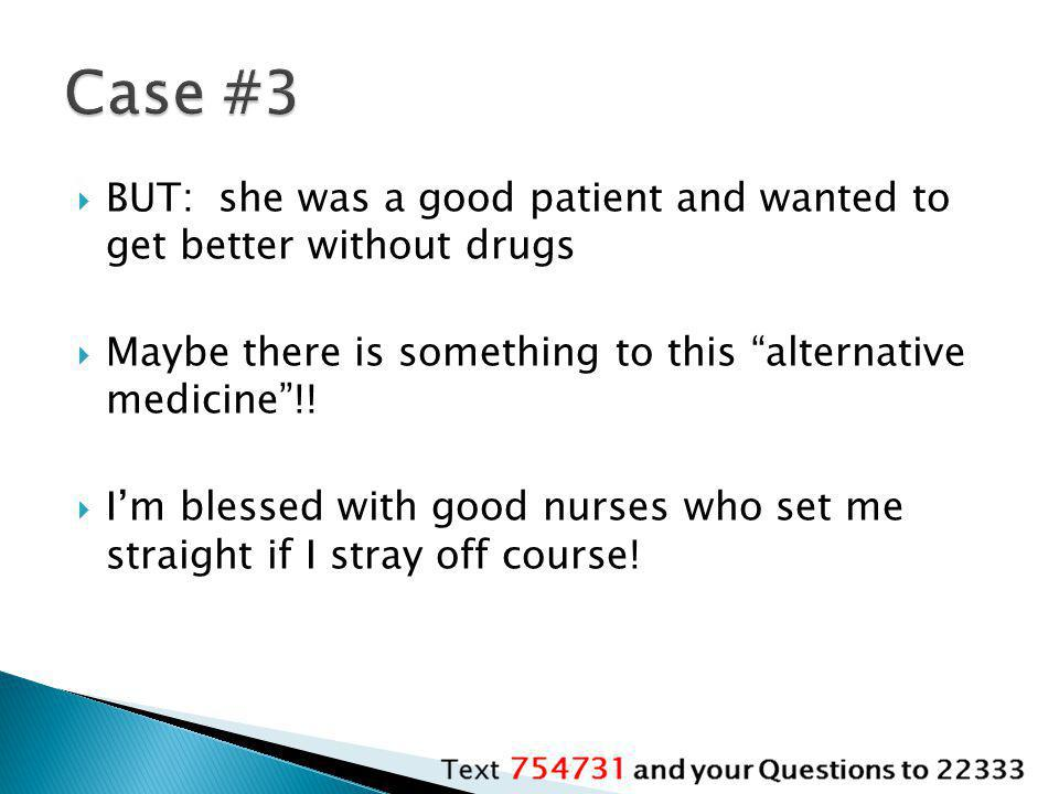 Case #3 BUT: she was a good patient and wanted to get better without drugs. Maybe there is something to this alternative medicine !!