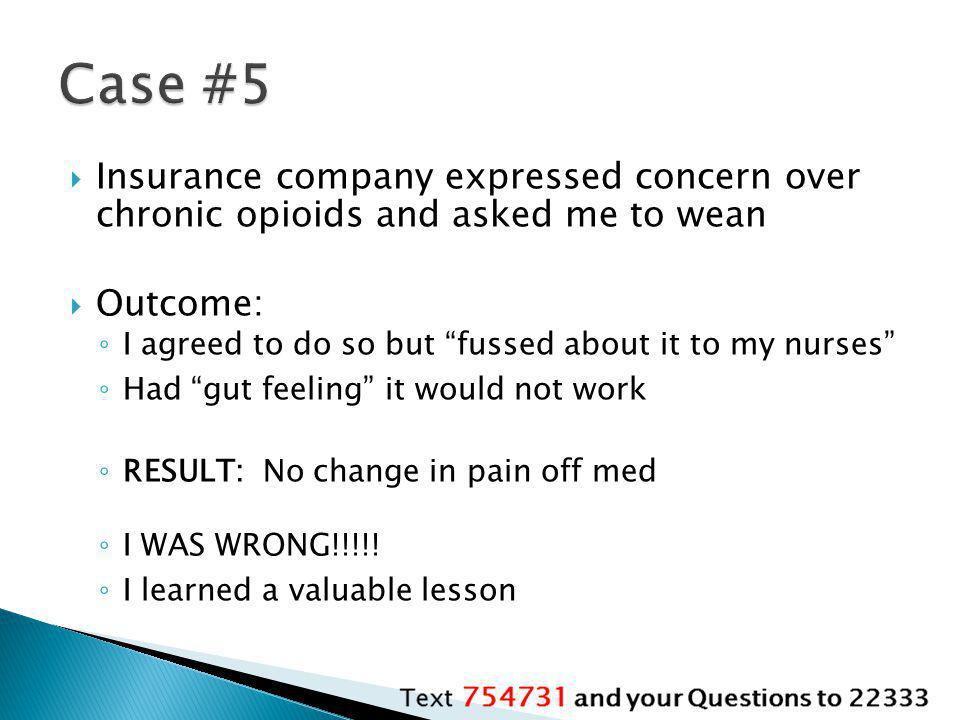 Case #5 Insurance company expressed concern over chronic opioids and asked me to wean. Outcome: