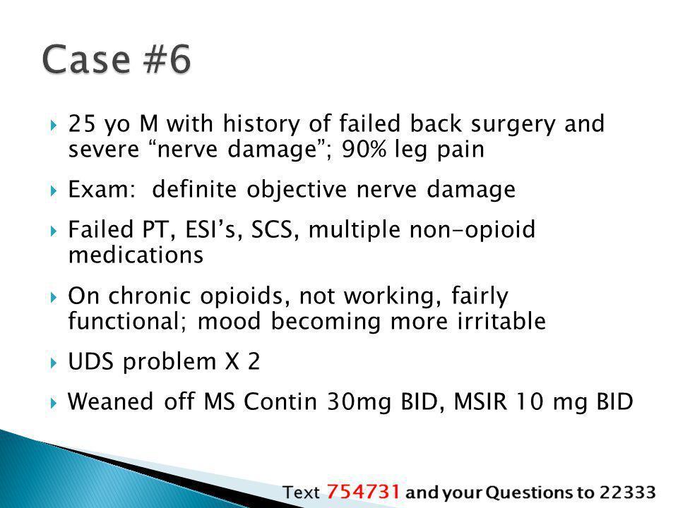 Case #6 25 yo M with history of failed back surgery and severe nerve damage ; 90% leg pain. Exam: definite objective nerve damage.