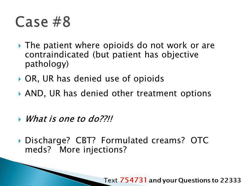 Case #8 The patient where opioids do not work or are contraindicated (but patient has objective pathology)