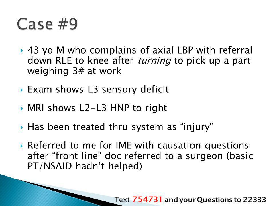 Case #9 43 yo M who complains of axial LBP with referral down RLE to knee after turning to pick up a part weighing 3# at work.