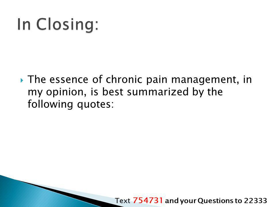 In Closing: The essence of chronic pain management, in my opinion, is best summarized by the following quotes: