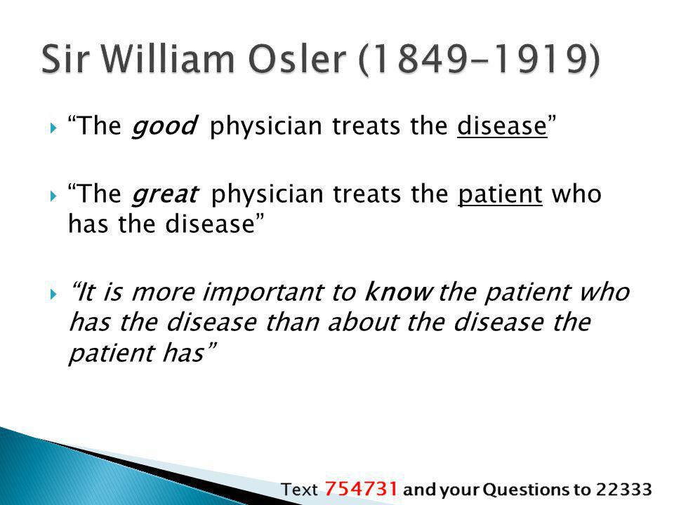 Sir William Osler (1849-1919) The good physician treats the disease