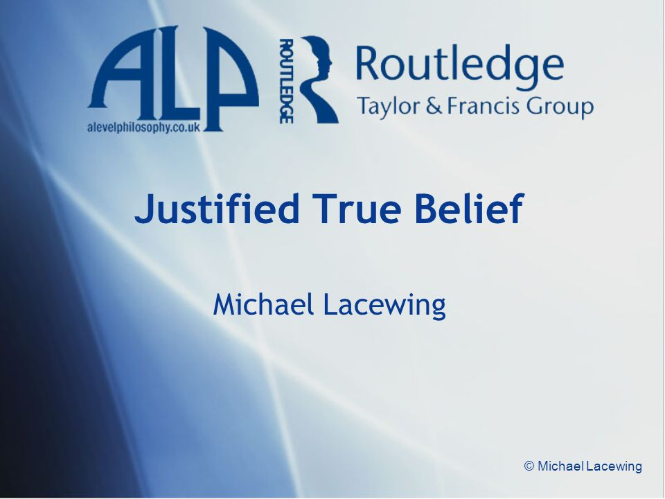 Justified True Belief Michael Lacewing © Michael Lacewing