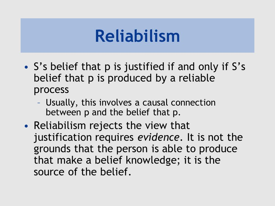 Reliabilism S's belief that p is justified if and only if S's belief that p is produced by a reliable process.