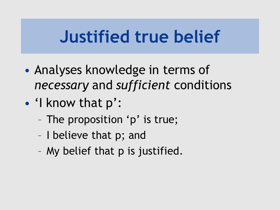 Justified true belief Analyses knowledge in terms of necessary and sufficient conditions. 'I know that p':